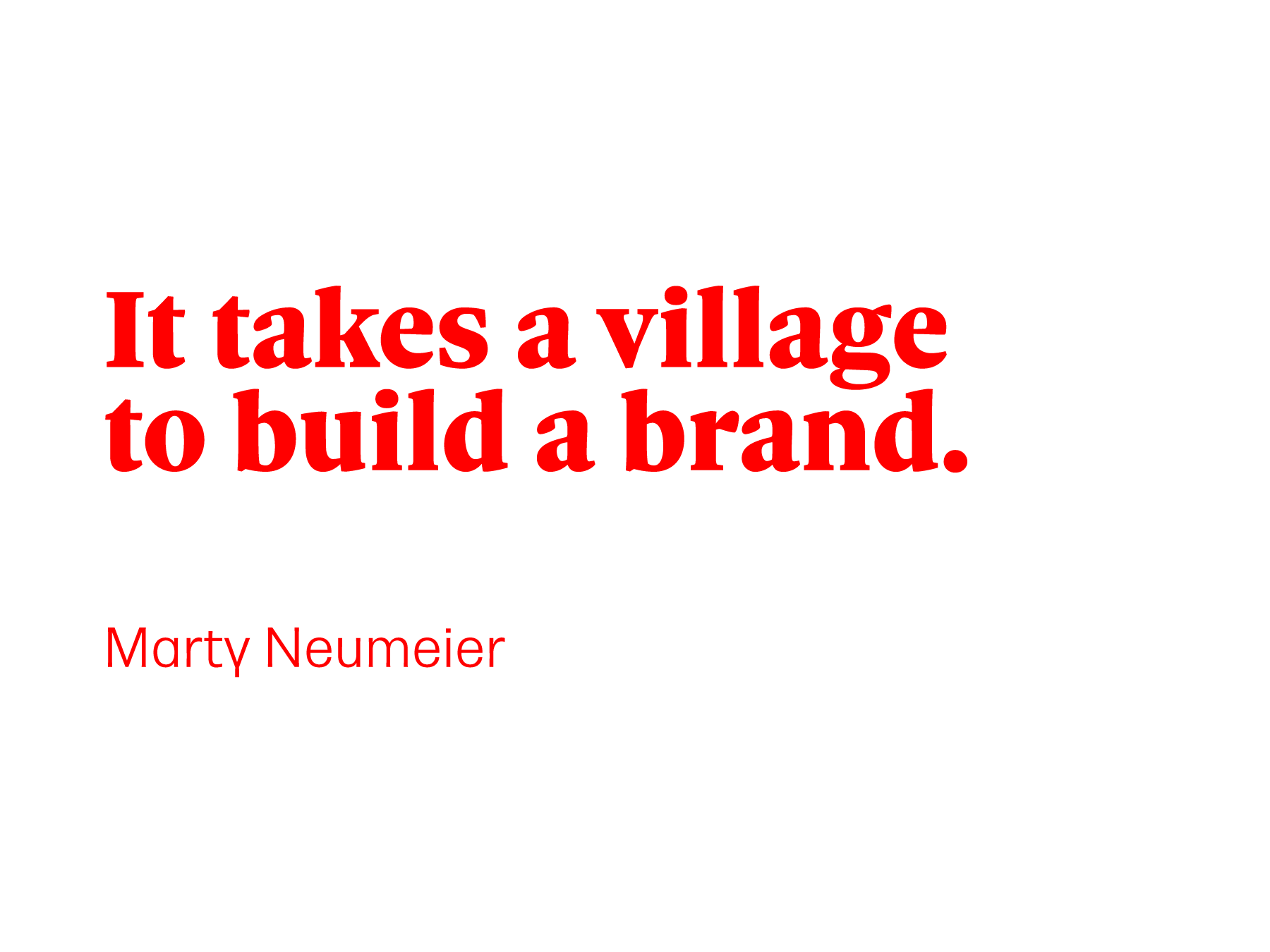 It takes a village to build a brand. Marty Neumeier
