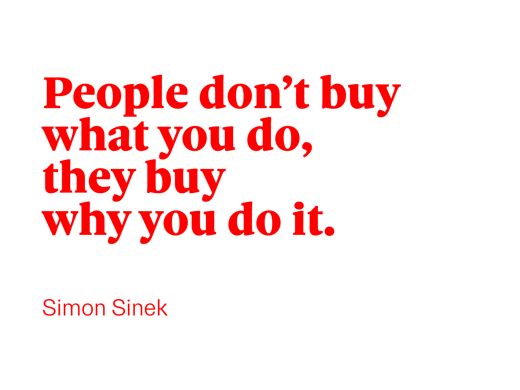 People don't buy what you do, they buy why you do it. Simon Sinek
