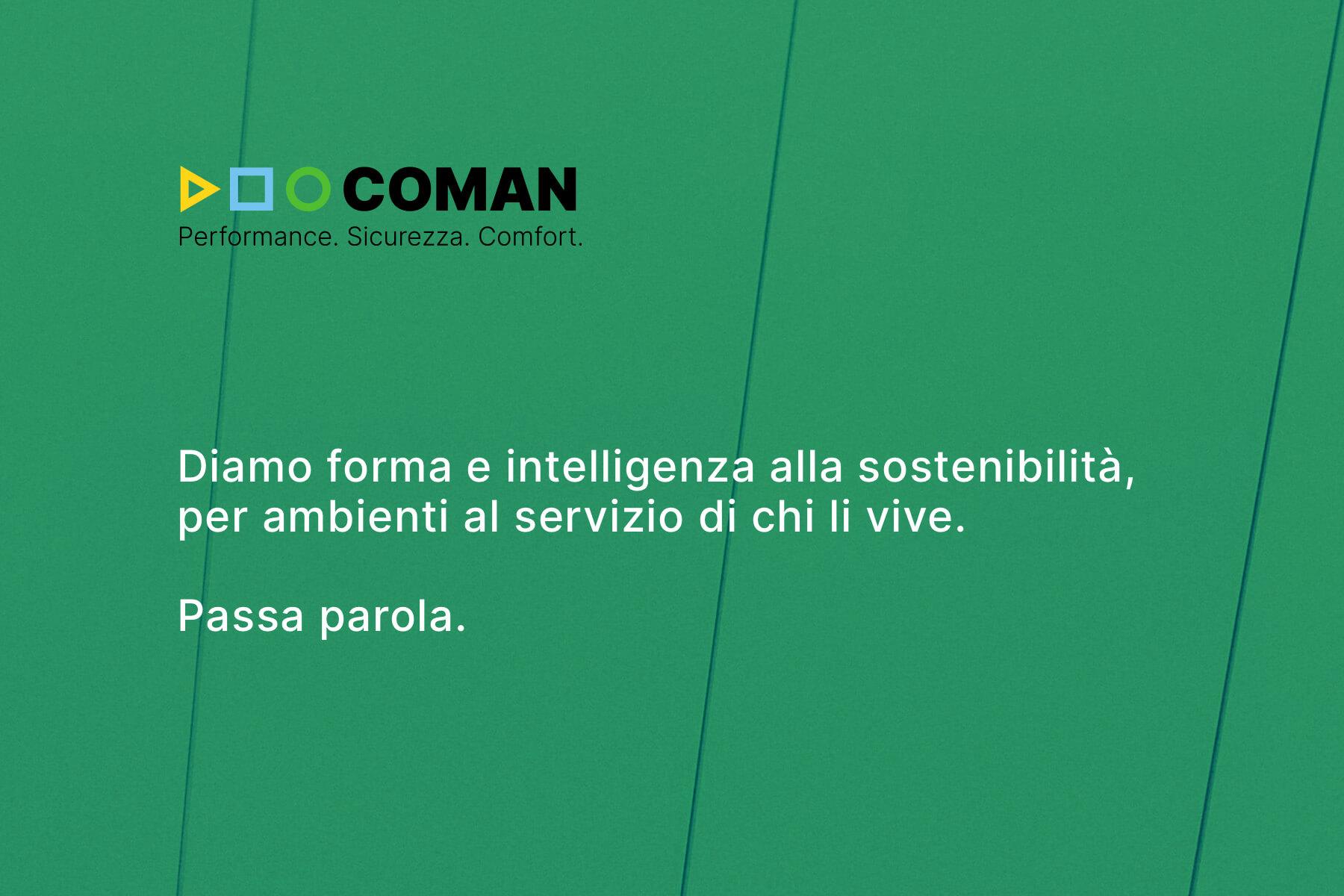 Claim Coman: Diamo forma e intelligenza alla sostenibilità, per ambienti al servizio di chi li vive. Passa parola.